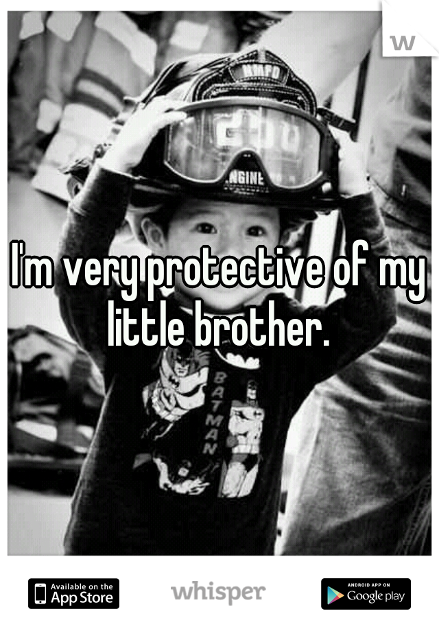I'm very protective of my little brother.