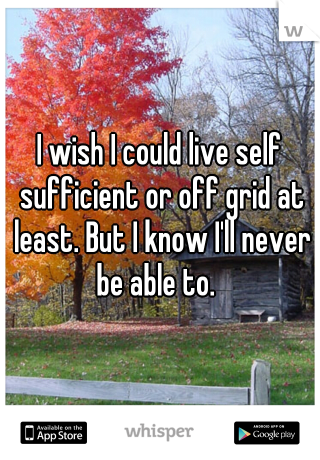 I wish I could live self sufficient or off grid at least. But I know I'll never be able to.