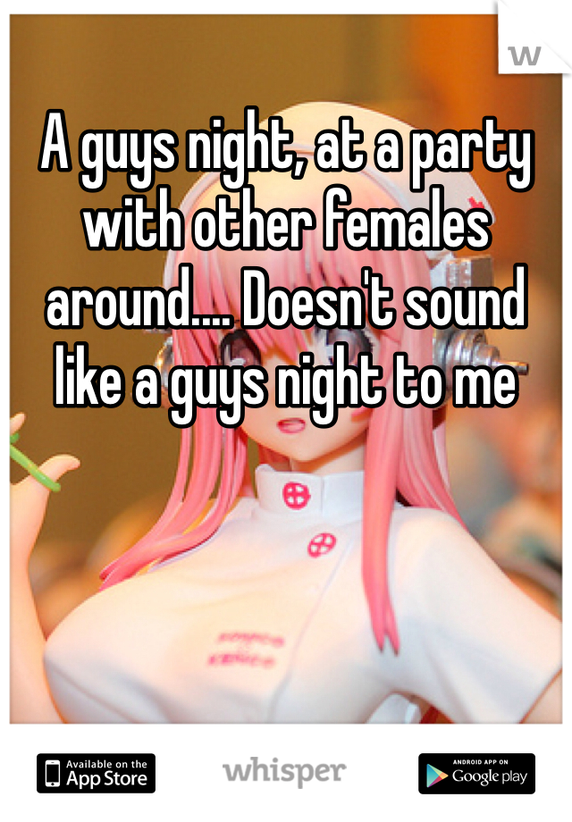 A guys night, at a party with other females around.... Doesn't sound like a guys night to me