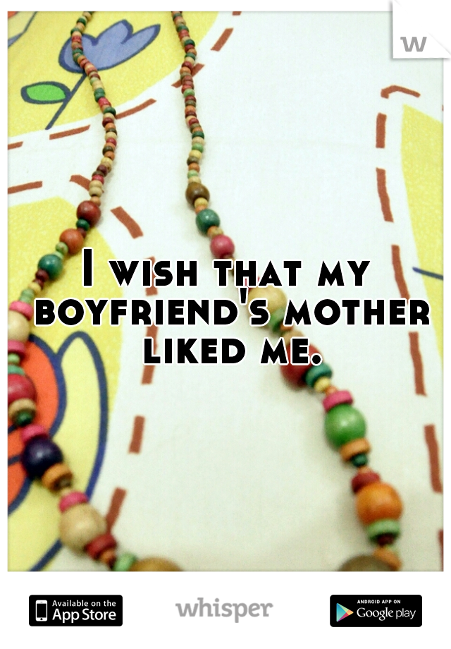 I wish that my boyfriend's mother liked me.
