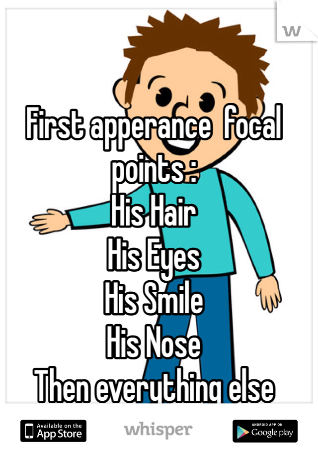 First apperance  focal points :  His Hair His Eyes  His Smile His Nose  Then everything else