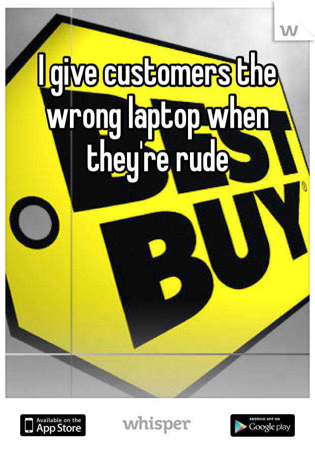 I give customers the wrong laptop when they're rude
