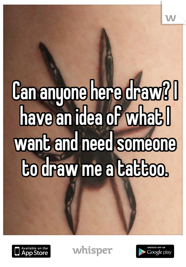 Can anyone here draw? I have an idea of what I want and need someone to draw me a tattoo.