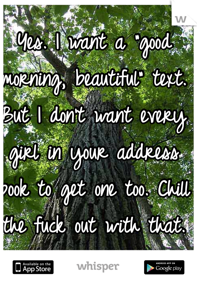 """Yes. I want a """"good morning, beautiful"""" text. But I don't want every girl in your address book to get one too. Chill the fuck out with that."""