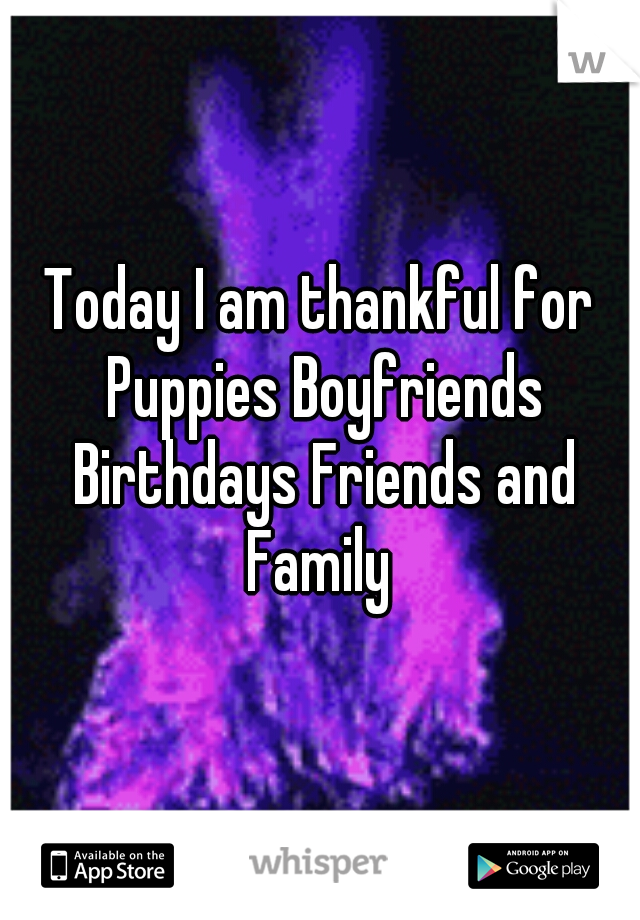 Today I am thankful for Puppies Boyfriends Birthdays Friends and Family