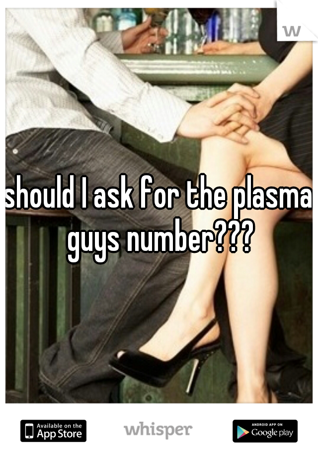 should I ask for the plasma guys number???