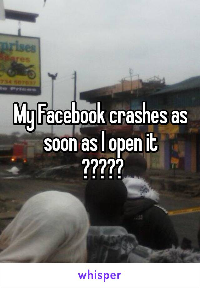 My Facebook crashes as soon as I open it  😭😢😏😫😱