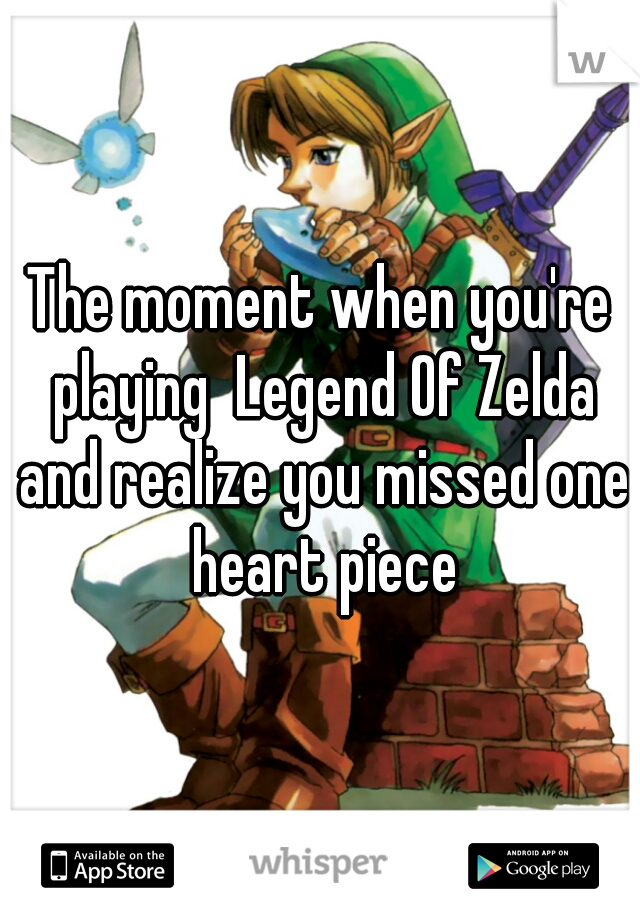 The moment when you're playing  Legend Of Zelda and realize you missed one heart piece