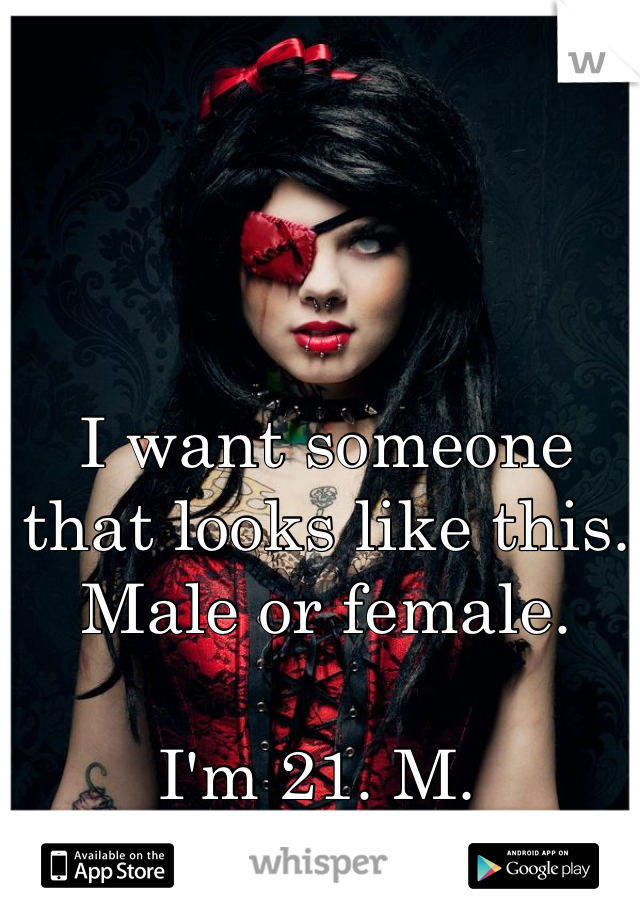 I want someone that looks like this.  Male or female.   I'm 21. M.