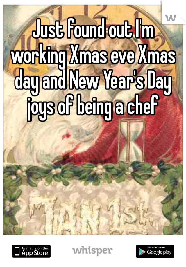 Just found out I'm working Xmas eve Xmas day and New Year's Day joys of being a chef