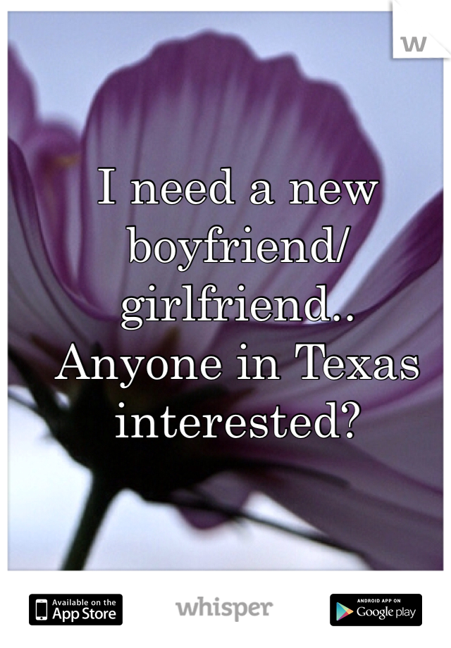 I need a new  boyfriend/girlfriend..  Anyone in Texas interested?