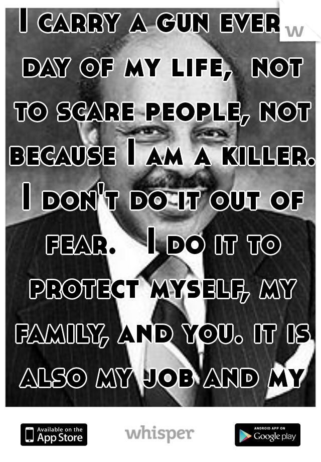 I carry a gun every day of my life,  not to scare people, not because I am a killer. I don't do it out of fear.   I do it to protect myself, my family, and you. it is also my job and my duty