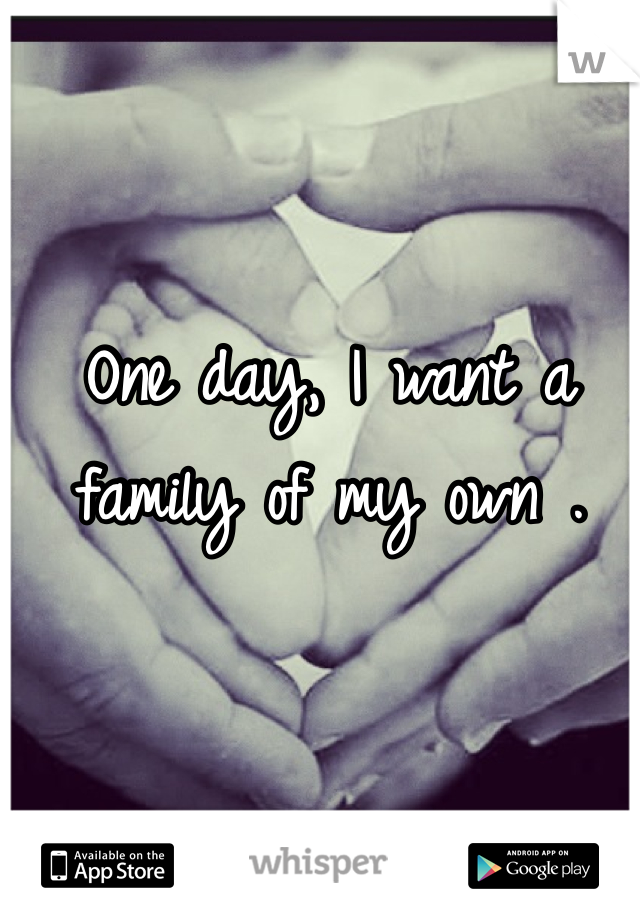 One day, I want a family of my own .