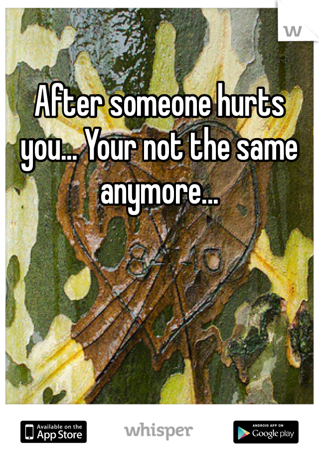 After someone hurts you... Your not the same anymore...