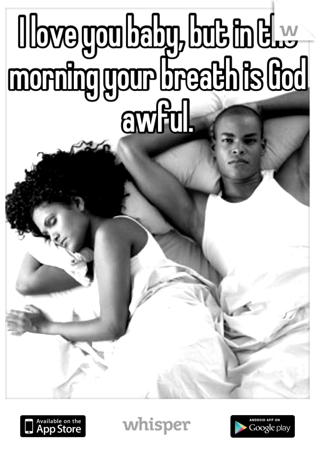 I love you baby, but in the morning your breath is God awful.