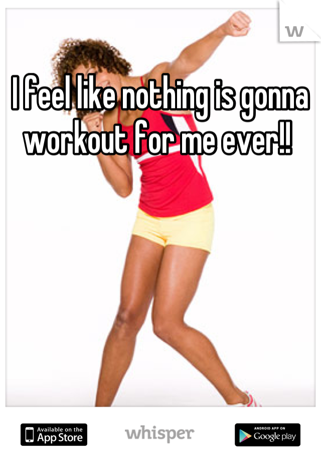 I feel like nothing is gonna workout for me ever!!