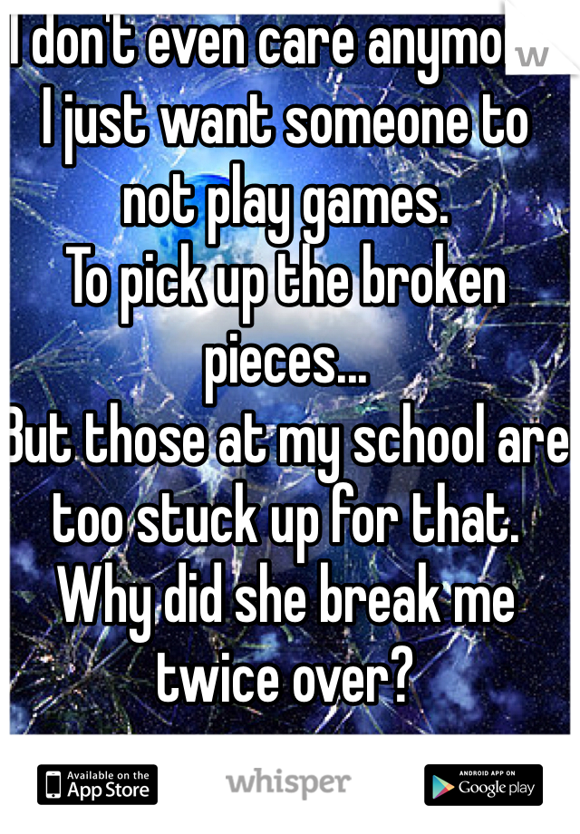 I don't even care anymore. I just want someone to not play games. To pick up the broken pieces... But those at my school are too stuck up for that. Why did she break me twice over?