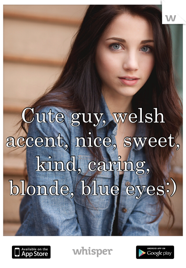 Cute guy, welsh accent, nice, sweet, kind, caring, blonde, blue eyes:)