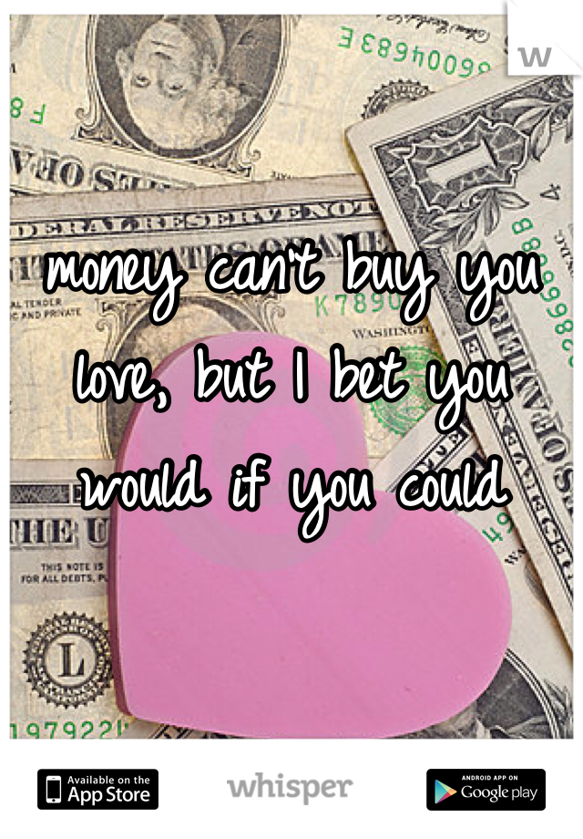 money can't buy you love, but I bet you would if you could