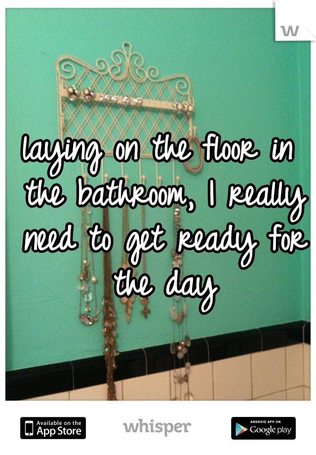 laying on the floor in the bathroom, I really need to get ready for the day