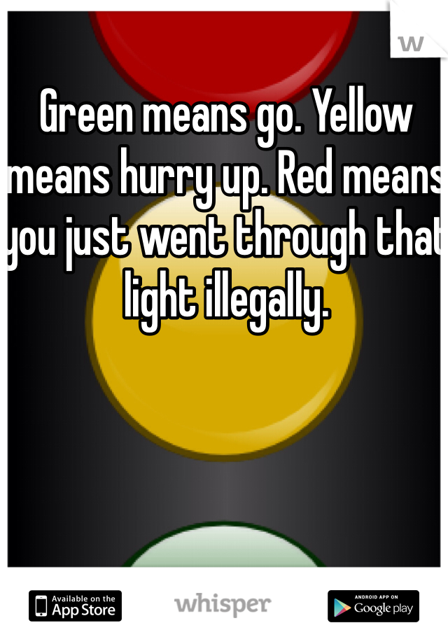 Green means go. Yellow means hurry up. Red means you just went through that light illegally.