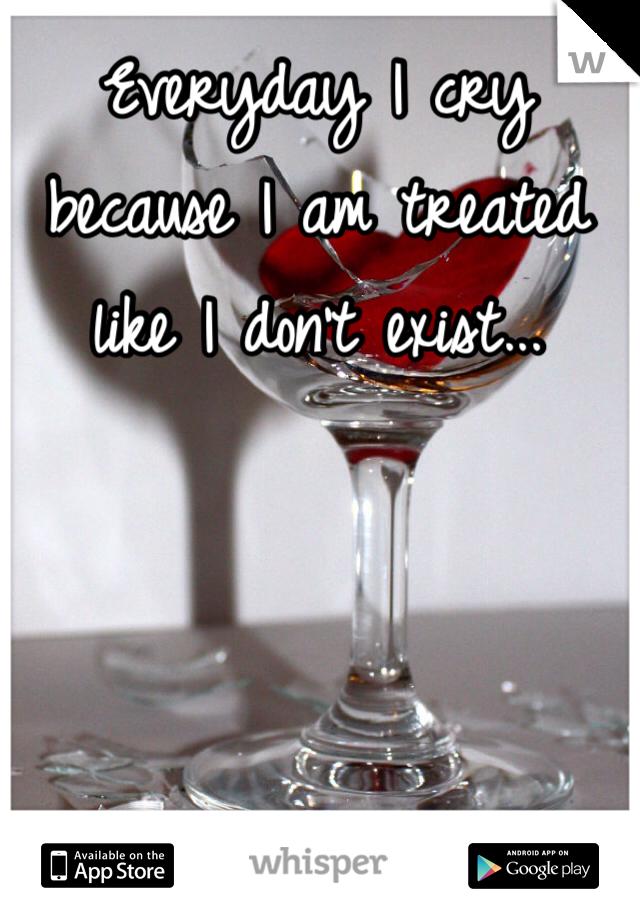 Everyday I cry because I am treated like I don't exist...