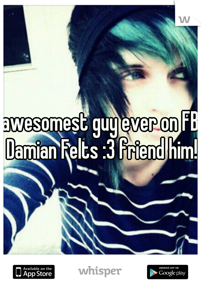 awesomest guy ever on FB Damian Felts :3 friend him!