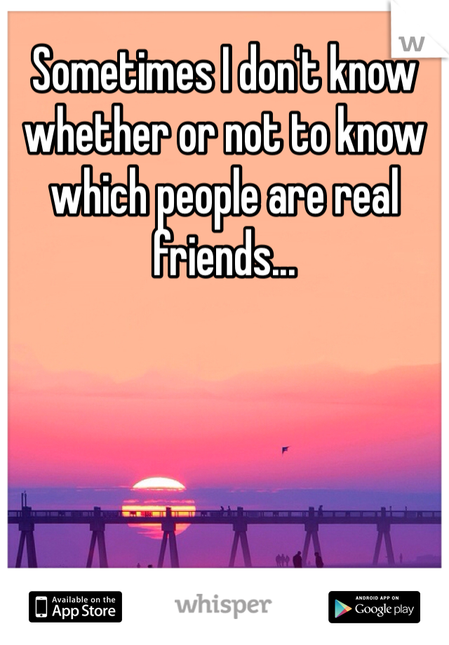 Sometimes I don't know whether or not to know which people are real friends...