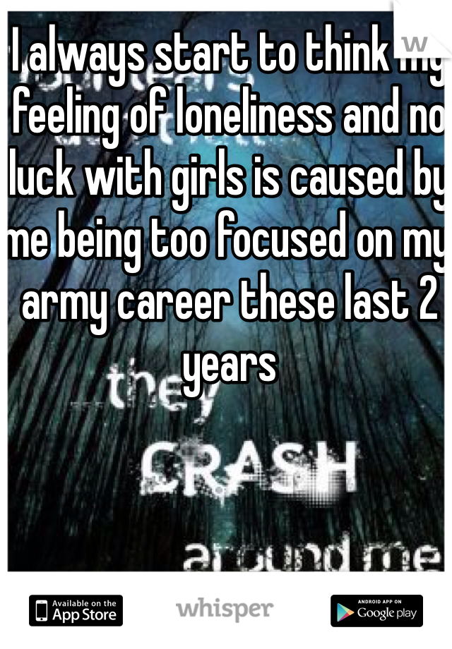 I always start to think my feeling of loneliness and no luck with girls is caused by me being too focused on my army career these last 2 years