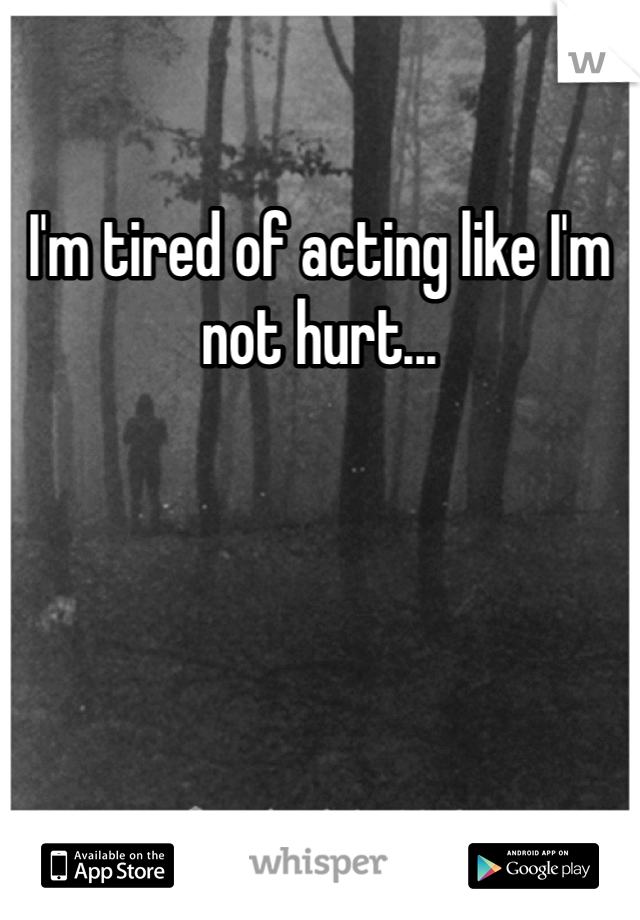 I'm tired of acting like I'm not hurt...