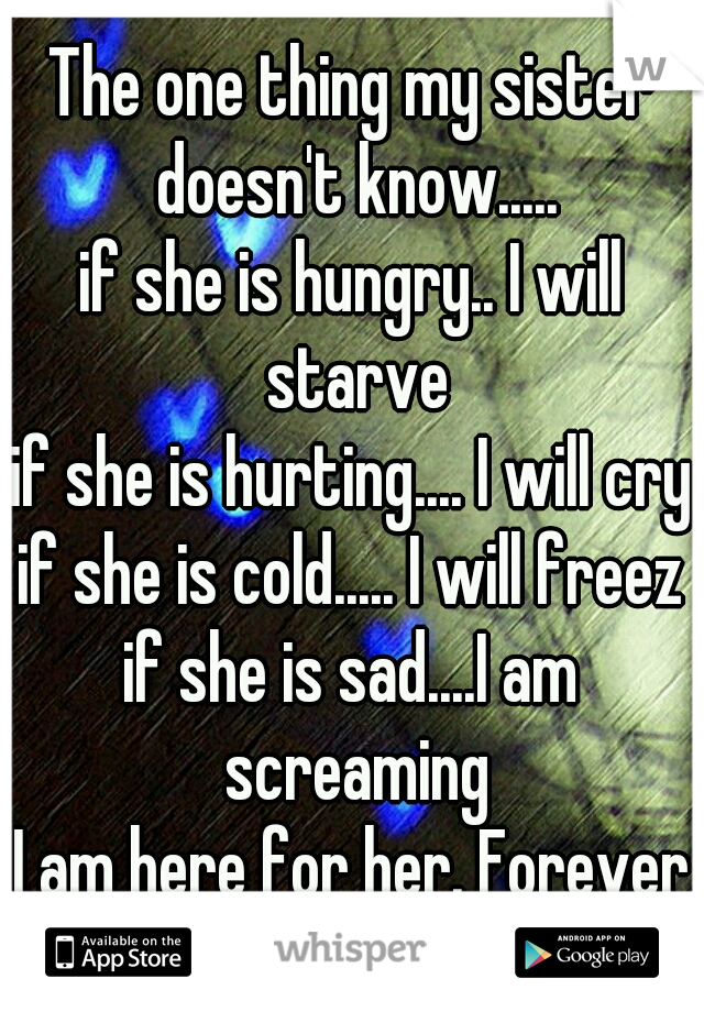 The one thing my sister doesn't know..... if she is hungry.. I will starve if she is hurting.... I will cry if she is cold..... I will freeze if she is sad....I am screaming I am here for her. Forever