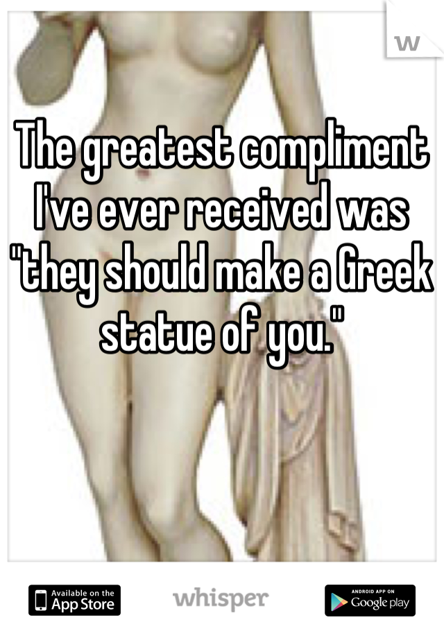"The greatest compliment I've ever received was ""they should make a Greek statue of you."""