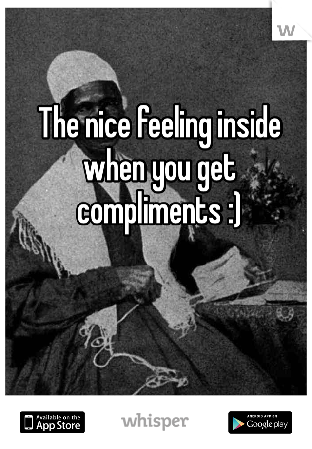 The nice feeling inside when you get compliments :)