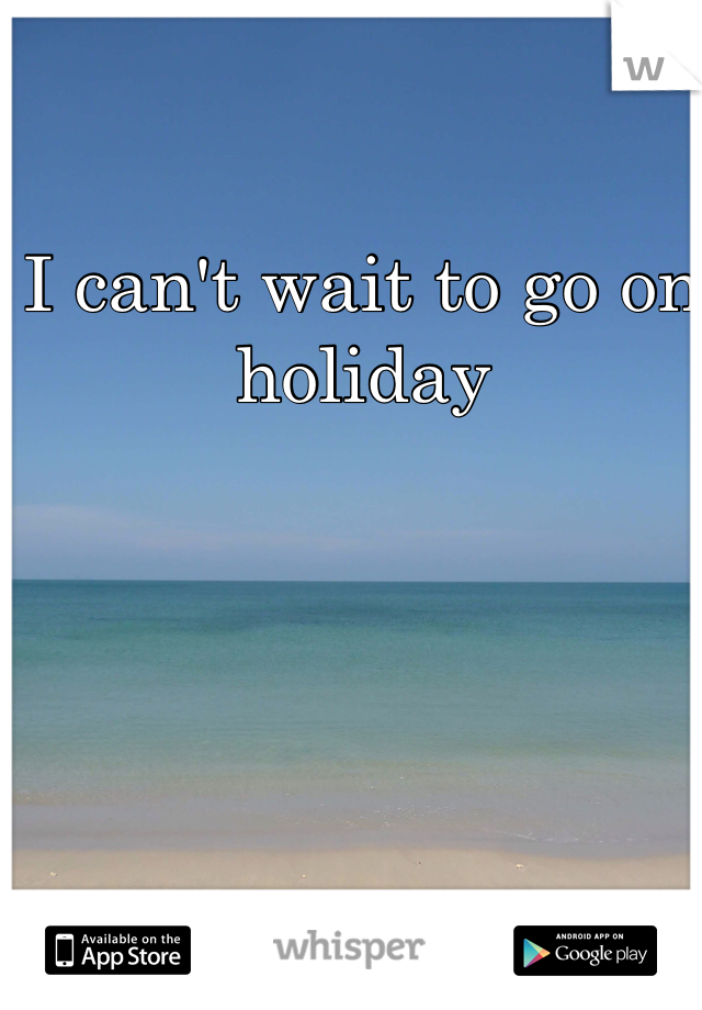 I can't wait to go on holiday