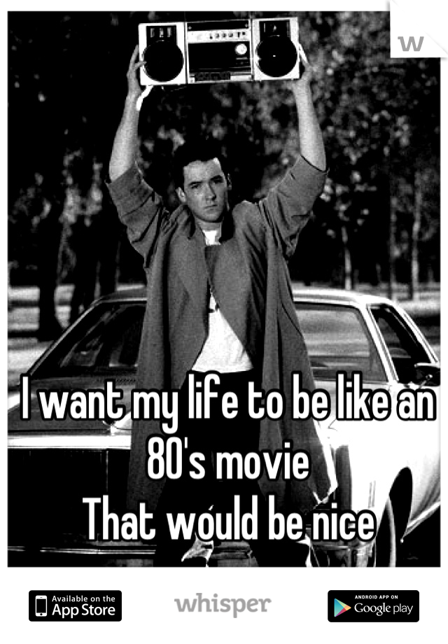 I want my life to be like an 80's movie That would be nice