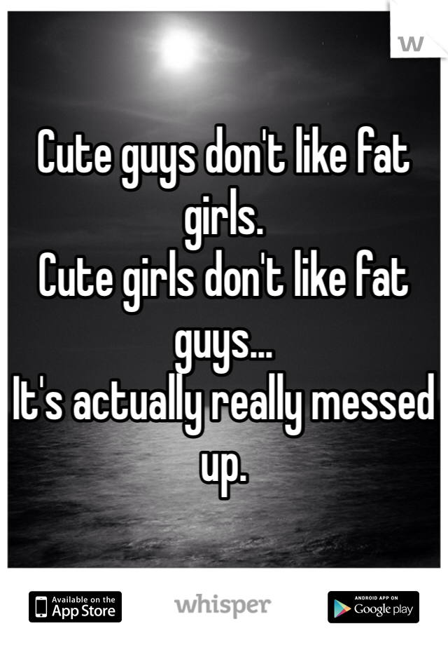 Cute guys don't like fat girls. Cute girls don't like fat guys... It's actually really messed up.