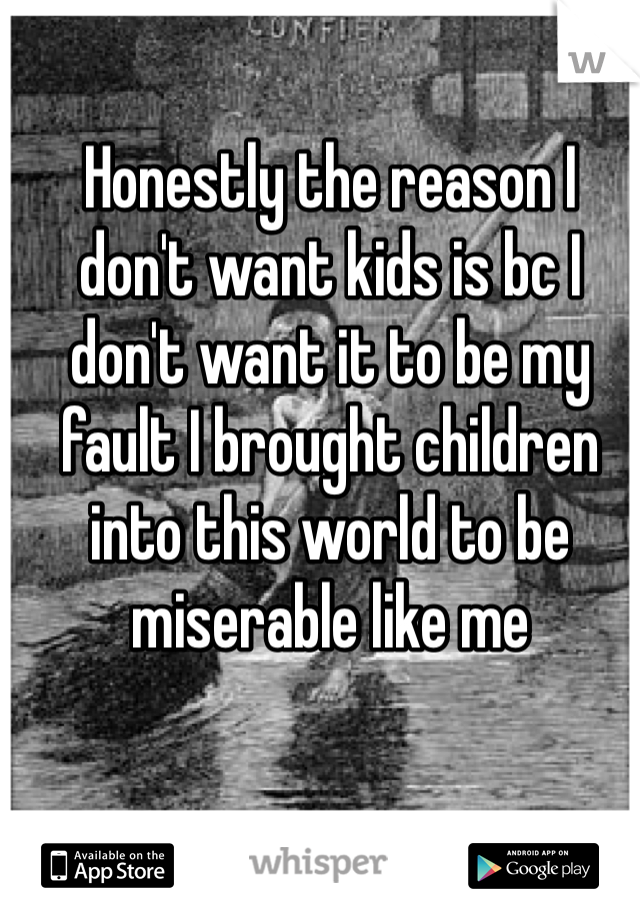 Honestly the reason I don't want kids is bc I don't want it to be my fault I brought children into this world to be miserable like me