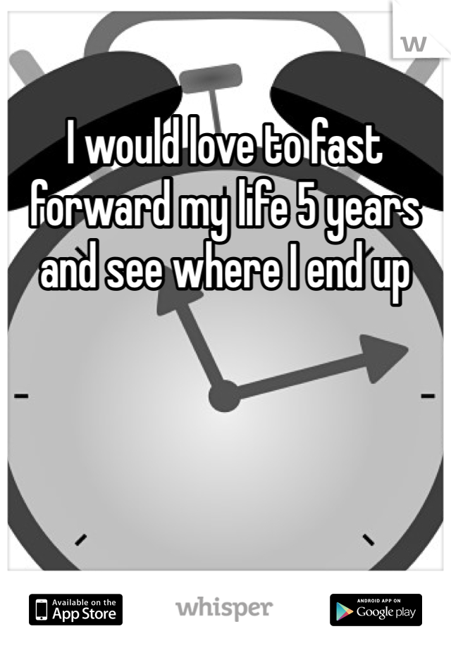I would love to fast forward my life 5 years and see where I end up