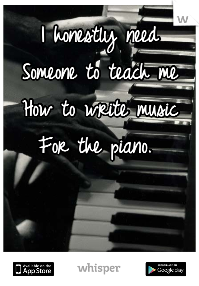 I honestly need Someone to teach me How to write music For the piano.