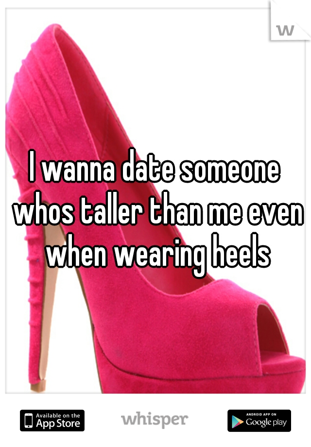 I wanna date someone whos taller than me even when wearing heels