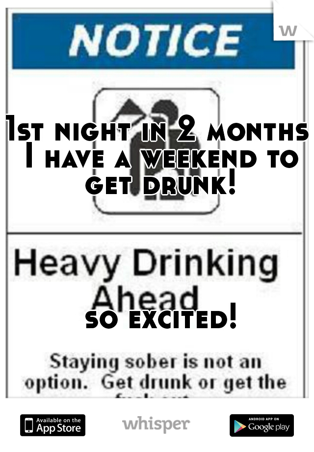 1st night in 2 months I have a weekend to get drunk!                                                                                                                                         so excited!