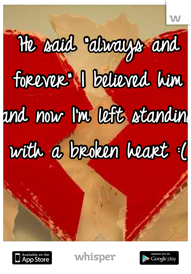 "He said ""always and forever"" I believed him and now I'm left standing with a broken heart :("