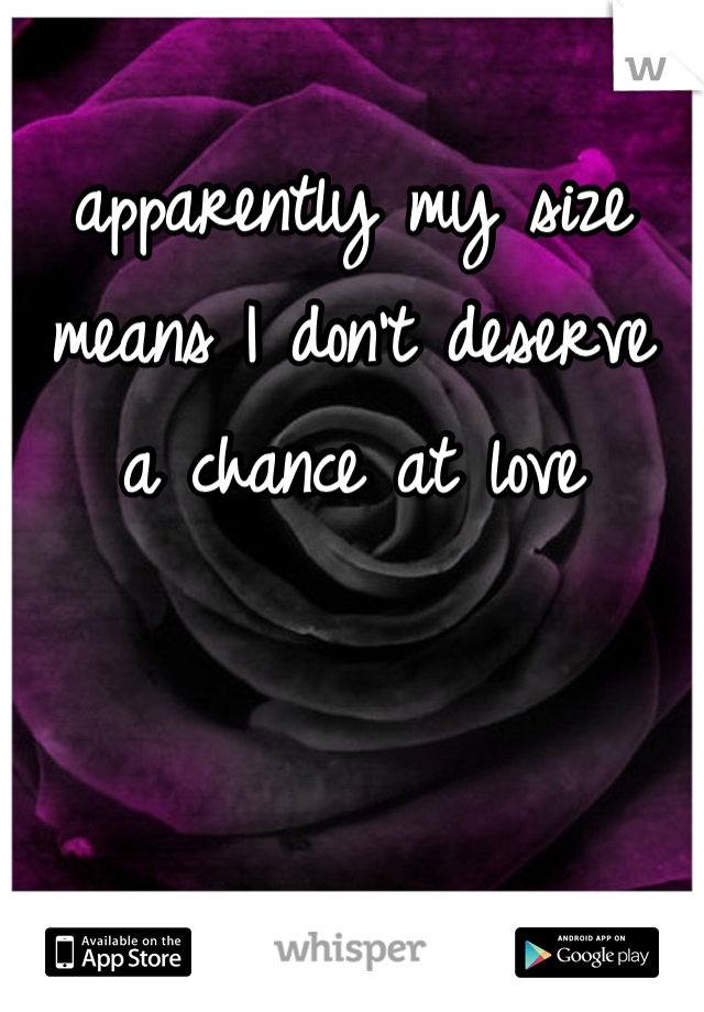 apparently my size means I don't deserve a chance at love