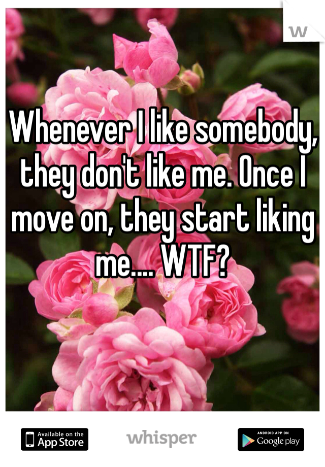 Whenever I like somebody, they don't like me. Once I move on, they start liking me.... WTF?