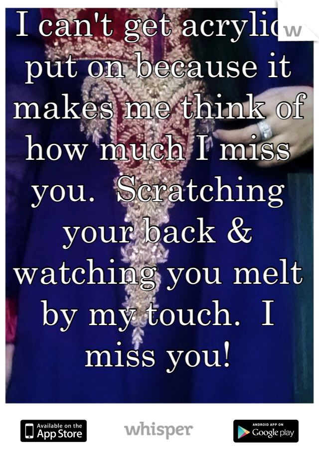 I can't get acrylics put on because it makes me think of how much I miss you.  Scratching your back & watching you melt by my touch.  I miss you!