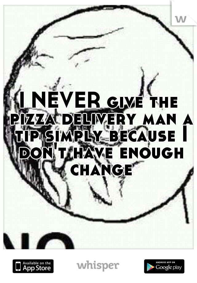 I NEVER give the pizza delivery man a tip simply because I don't have enough change
