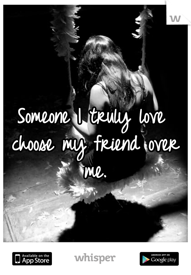 Someone I truly love choose my friend over me.