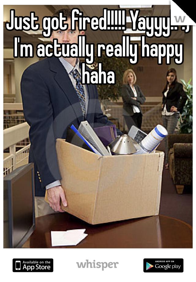 Just got fired!!!!! Yayyy!! :) I'm actually really happy haha