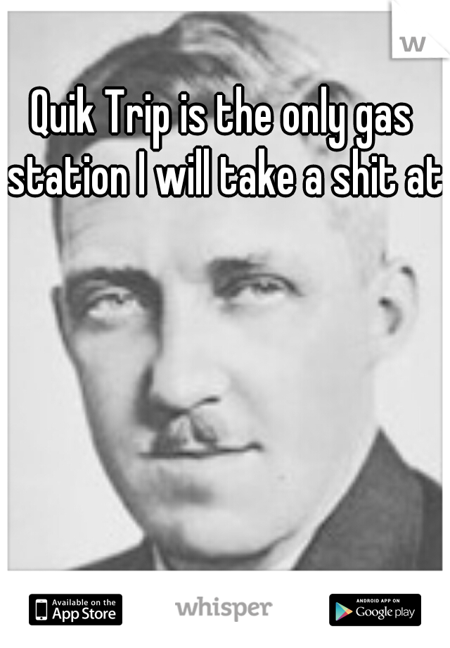 Quik Trip is the only gas station I will take a shit at.