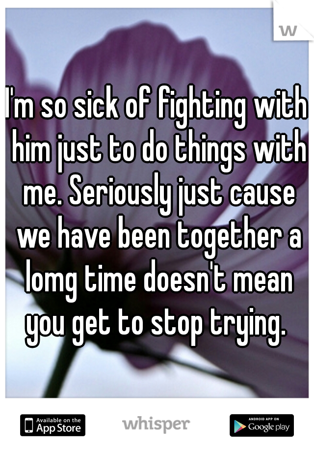 I'm so sick of fighting with him just to do things with me. Seriously just cause we have been together a lomg time doesn't mean you get to stop trying.